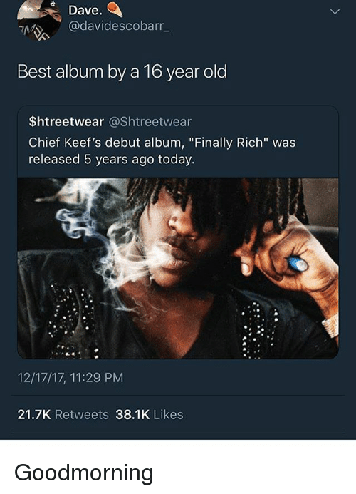 """Best, Today, and Old: Dave  @davidescobarr_  Best album by a To year old  $htreetwear @Shtreetwear  Chief Keef's debut album, """"Finally Rich"""" was  released 5 years ago today.  12/17/17, 11:29 PM  21.7K Retweets 38.1K Likes Goodmorning"""