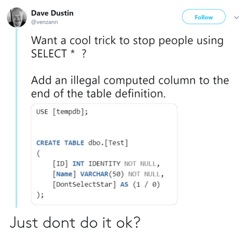 Cool, Definition, and Null: Dave Dustin  Follow  @venzann  Want a cool trick to stop people using  SELECT *?  Add an illegal computed column to the  end of the table definition  USE [tempdb];  CREATE TABLE dbo.[Test]  [ID] INT IDENTITY NOT NULL,  [Name] VARCHAR(50) NOT NULL,  [Dontselectstar] AS (1 / ) Just dont do it ok?