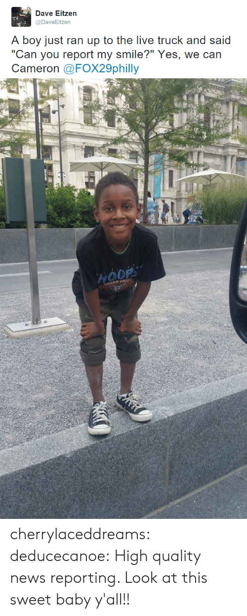 "News, Tumblr, and Blog: Dave Eitzen  @DaveEitzen  A boy just ran up to the live truck and said  ""Can you report my smile?"" Yes, we can  Cameron @FOX29philly   HOOP  auRMAE cherrylaceddreams:  deducecanoe:  High quality news reporting.   Look at this sweet baby y'all!!"