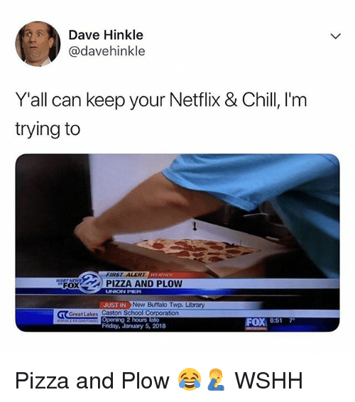 Chill, Friday, and Memes: Dave Hinkle  @davehinkle  Y'all can keep your Netflix & Chill, I'm  trying to  FIRST ALERT  WEATHER  FOX  UNION PILR  UST INNow Buffalo Twp. Library  Greatlakes Caston School Corporation  FOX 8:517  Friday, January 5, 2018 Pizza and Plow 😂🤦‍♂️ WSHH