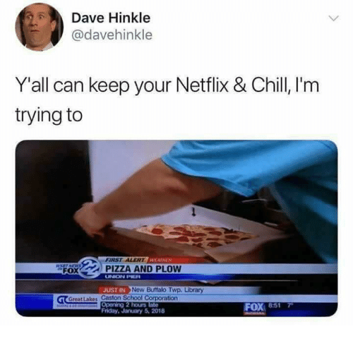 Chill, Friday, and Netflix: Dave Hinkle  @davehinkle  Y'all can keep your Netflix & Chill, l'm  trying to  FIRST ALERT EADHER  FO O PIZZA AND PLOW  UNION PIER  JUST IN  New Buffalo Twp. Library  Great Lakes Caston Sch  ation  Opening 2 hours  Friday, January 5,2018  FOX 8:517