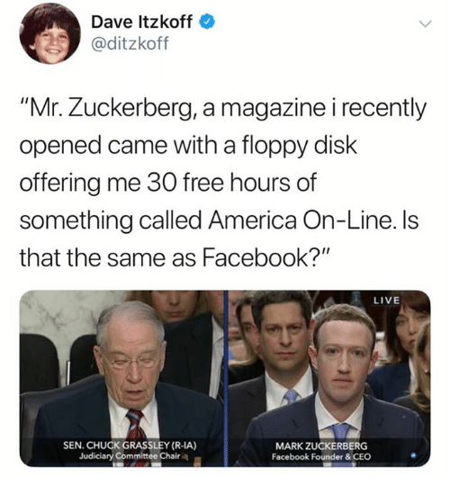 "America, Facebook, and Mark Zuckerberg: Dave Itzkoff  @ditzkoff  ""Mr. Zuckerberg, a magazine i recently  opened came with a floppy disk  offering me 30 free hours of  something called America On-Line. ls  that the same as Facebook?""  LIVE  SEN. CHUCK GRASSLEY (R-IA)  Judiciary Committee Chair  MARK ZUCKERBERG  Facebook Founder&CEO"
