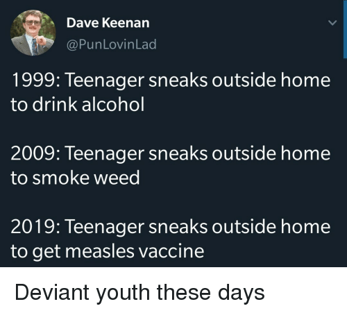 Weed, Alcohol, and Home: Dave Keenan  @PunLovinLad  1999: Teenager sneaks outside home  to drink alcohol  2009: Teenager sneaks outside home  to smoke weed  2019: Teenager sneaks outside home  to get measles vaccine Deviant youth these days