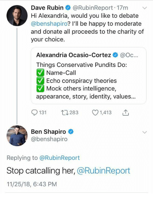 Memes, Happy, and Conservative: Dave Rubin @RubinReport 17m v  Hi Alexandria, would you like to debate  @benshapiro? I'll be happy to moderate  and donate all proceeds to the charity of  your choice  Alexandria Ocasio-Cortez @oc...  Things Conservative Pundits Do:  Name-Call  Echo conspiracy theories  Mock others intelligence,  appearance, story, identity, values...  9131  Ben Shapiro  t1283 1,413 T  @benshapiro  Replying to @RubinReport  Stop catcalling her, @RubinReport  11/25/18, 6:43 PM