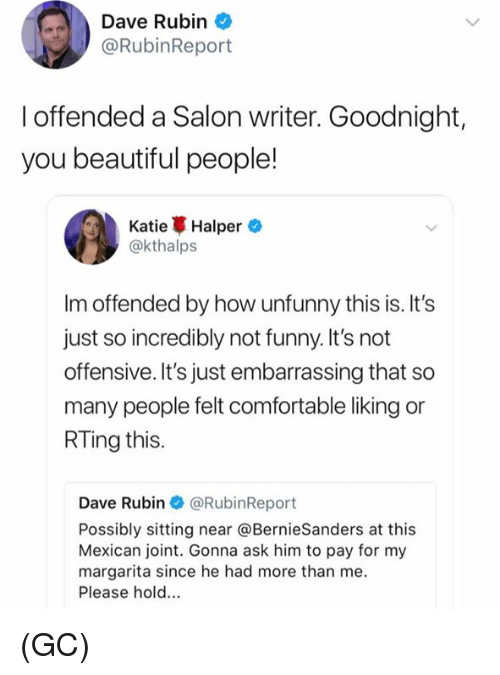 Beautiful, Comfortable, and Funny: Dave Rubin  @RubinReport  I offended a Salon writer. Goodnight,  you beautiful people!  Katie Halper.  @kthalps  Im offended by how unfunny this is. It's  just so incredibly not funny. It's not  offensive. It's just embarrassing that so  many people felt comfortable liking or  RTing this.  Dave Rubin @RubinReport  Possibly sitting near @BernieSanders at this  Mexican joint. Gonna ask him to pay for my  margarita since he had more than me  Please hold.. (GC)