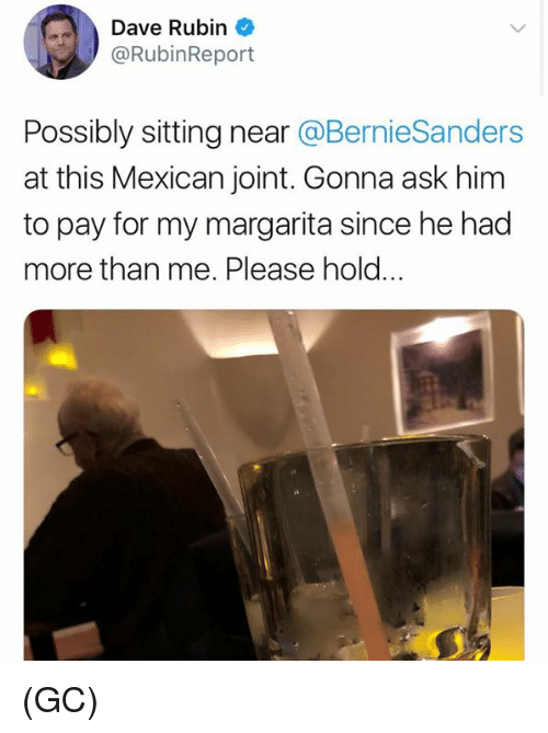 Memes, Mexican, and 🤖: Dave Rubin  @RubinReport  Possibly sitting near @BernieSanders  at this Mexican joint. Gonna ask him  to pay for my margarita since he had  more than me. Please hold.. (GC)
