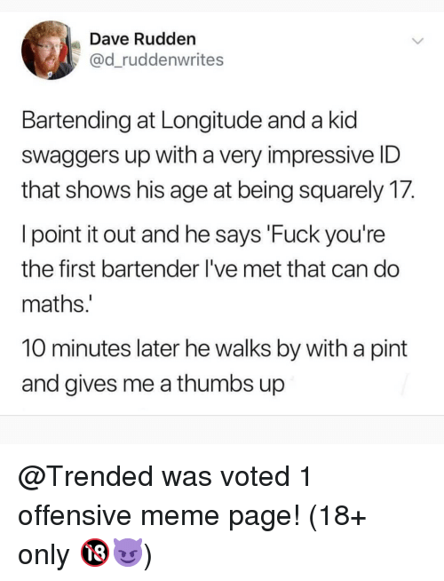 Meme, Memes, and Fuck: Dave Rudden  @d_ruddenwrites  Bartending at Longitude and a kid  swaggers up with a very impressive ID  that shows his age at being squarely 17.  l point it out and he says 'Fuck you're  the first bartender I've met that can do  maths  10 minutes later he walks by with a pint  and gives me a thumbs up @Trended was voted 1 offensive meme page! (18+ only 🔞😈)