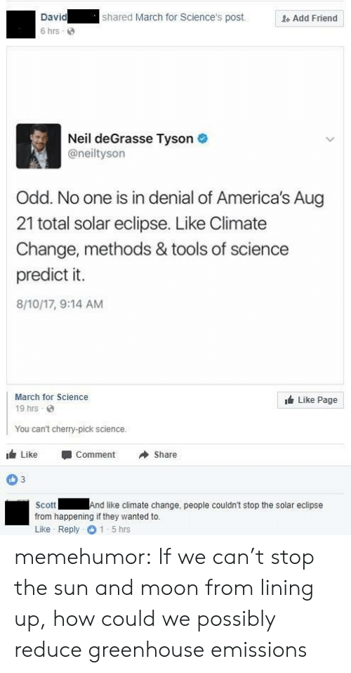 Neil deGrasse Tyson, Tumblr, and Blog: David  6 hrs  shared March for Science's post.  Add Friend  Neil deGrasse Tyson  @neiltyson  Odd. No one is in denial of America's Aug  21 total solar eclipse. Like Climate  Change, methods & tools of science  predict it.  8/10/17, 9:14 AM  March for Science  19 hrs  Like Page  You can't cherry-pick science.  1 Like -Comment →Share  03  Scott  from happening if they wanted to.  Like Reply 1-5 hrs  And like climate change, people couldn't stop the solar eclipse memehumor:  If we can't stop the sun and moon from lining up, how could we possibly reduce greenhouse emissions