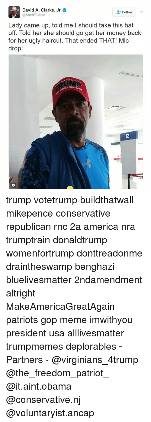 Haircut, Memes, and Obama: David A. Clarke, Jr.  Follow  Sheriff Clarke  Lady came up, told me I should take this hat  off. Told her she should go get her money back  for her ugly haircut. That ended THAT! Mic  drop!  A GREAT trump votetrump buildthatwall mikepence conservative republican rnc 2a america nra trumptrain donaldtrump womenfortrump donttreadonme draintheswamp benghazi bluelivesmatter 2ndamendment altright MakeAmericaGreatAgain patriots gop meme imwithyou president usa alllivesmatter trumpmemes deplorables -Partners - @virginians_4trump @the_freedom_patriot_ @it.aint.obama @conservative.nj @voluntaryist.ancap