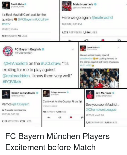 "Finals, Memes, and Real Madrid: David Alaba o  Mats Hummels  It's Real Madrid! Can't wait for the  quarters @FCBayern #UCLdraw  #da27  17/03/17, 524 PM  Here we go again @realmadrid  17/03/17, 5:13 PM  1,073 RETWEETS 1,546 LIKES  34 RETWEETS 777 LIKES  Franck Ribóry o  FC Bayern English o  Always special to play against  realmadridLooking forward to  the games against last year's champion  #UCL #FRas  @MrAncelotti on the #UCLdraw. ""It's  exciting for me to play against  @realmadriden. I know them very well.""  #FCBRMA  Thiago Alcantara c  Robert Lewandowski  ewy official  Javi Martinez o  Can't wait for the Quarter Finals  Vamos @FCBayern  See you soon Madrid...  @ChampionsLeague  7/03/17, 4:46 PM  2,132 RETWEETS 2,693 LIKES  Translate from Spanish  17/03/17, 5:15 PM  69 RETWEETS 1,038 LES  1,127 RETWEETS 1,701 LIKES FC Bayern München Players Excitement before Match"