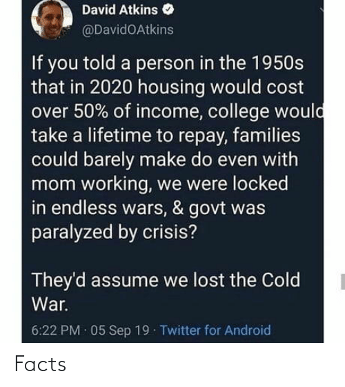 Android, College, and Facts: David Atkins  @DavidOAtkins  If you told a person in the 1950s  that in 2020 housing would cost  over 50% of income, college would  take a lifetime to repay, families  could barely make do even with  mom working, we were locked  in endless wars, & govt was  paralyzed by crisis?  They'd assume we lost the Cold  War.  6:22 PM · 05 Sep 19 Twitter for Android Facts