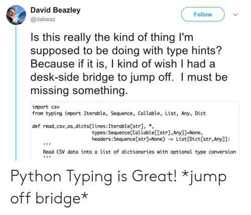 Desk, Programmer Humor, and Python: David Beazley  @dabeaz  Follow  s this really the kind of thing Im  supposed to be doing with type hints?  Because if it is, I kind of wish I had a  desk-side bridge to jump off. Imust be  missing something  import csv  from typing import Iterable, Sequence, Callable, List, Any, Dict  def read_csv_as_dicts(lines:Iterable[str], *,  types:Sequence [Callable[[str],Any]]-None,  headers:Sequence [str]-None) -> List[Dict[str,Any]]:  Read CSV data into a list of dictionaries with optional type conversion Python Typing is Great! *jump off bridge*