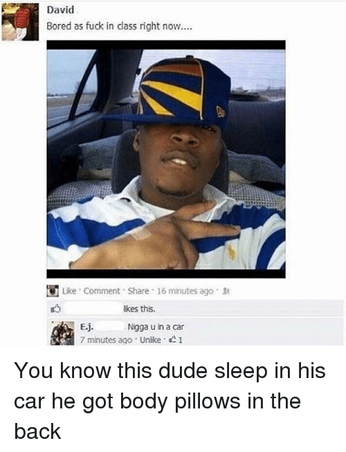 Cars, Black Twitter, and Bored as Fuck: David  Bored as fuck in class right now.  U Like Comment Share 16 minutes ago 1a  lkes this,  Eij  Nigga u in a car  7 minutes ago Unike 1 You know this dude sleep in his car he got body pillows in the back