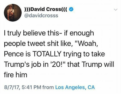 """Fire, Memes, and Shit: )))David Cross(((  @davidcrosss  I truly believe this- if enough  people tweet shit like, """"Woah,  Pence is TOTALLY trying to take  Trump's job in '20!"""" that Trump will  fire him  8/7/17, 5:41 PM from Los Angeles, CA"""