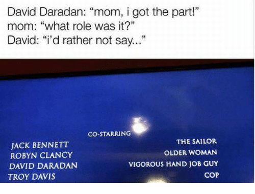 "Vigorous, Mom, and Got: David Daradan: ""mom, i got the part""  mom: ""what role was it?""  David· ""i'd rather not say  13  CO-STARRING  JACK BENNETT  ROBYN CLANCY  DAVID DARADAN  TROY DAVIS  THE SAILOR  OLDER WOMAN  VIGOROUS HAND JOB GUY  COP"