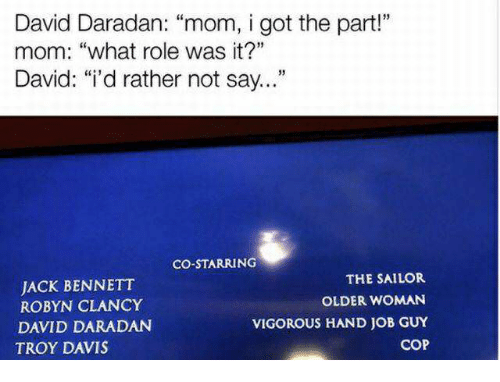 "Vigorous, Mom, and Got: David Daradan: ""mom, i got the part""  mom: ""what role was it?""  David: ""i'd rather not say...  CO-STARRING  JACK BENNETT  ROBYN CLANCY  DAVID DARADAN  TROY DAVIS  THE SAILOR  OLDER WOMAN  VIGOROUS HAND JOB GUY  COP"