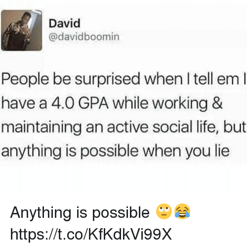 Life, Tell Em, and Working: David  @davidboomin  People be surprised when I tell em  have a 4.0 GPA while working &  maintaining an active social life, but  anything is possible when you lie Anything is possible 🙄😂 https://t.co/KfKdkVi99X