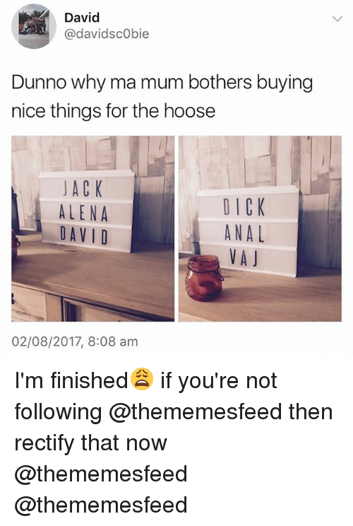 British, Nice, and Rectify: David  @davidscObie  Dunno why ma mum bothers buying  nice things for the hoose  JACK  ALENA  DAV I D  DICK  ANAL  VAJ  02/08/2017, 8:08 am I'm finished😩 if you're not following @thememesfeed then rectify that now @thememesfeed @thememesfeed