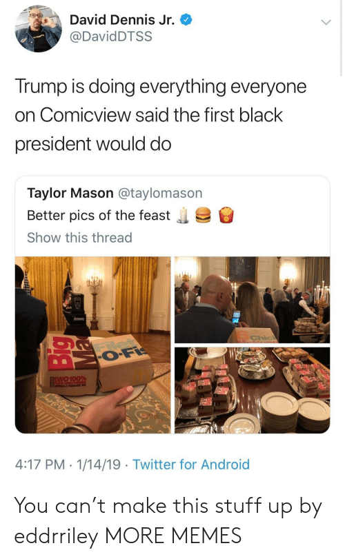 Anaconda, Android, and Dank: David Dennis Jr.  @DavidDTSS  Trump is doing everything everyone  on Comicview said the first black  president would do  Taylor Mason @taylomason  Better pics of the feast  Show this thread  .  Amway  two 100%  WOLILd Rather be  4:17 PM. 1/14/19 - Twitter for Android You can't make this stuff up by eddrriley MORE MEMES