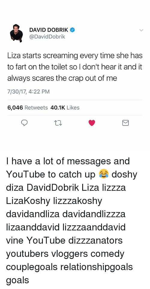Goals, Memes, and Vine: DAVID DOBRIK  @DavidDobrik  Liza starts screaming every time she has  to fart on the toilet so I don't hear it and it  always scares the crap out of me  7/30/17, 4:22 PM  6,046 Retweets 40.1K Likes I have a lot of messages and YouTube to catch up 😂 doshy diza DavidDobrik Liza lizzza LizaKoshy lizzzakoshy davidandliza davidandlizzza lizaanddavid lizzzaanddavid vine YouTube dizzzanators youtubers vloggers comedy couplegoals relationshipgoals goals