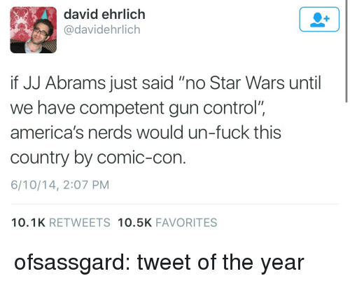 """Star Wars, Tumblr, and Control: david ehrlich  @davidehrlich  if JJ Abrams just said """"no Star Wars until  we have competent gun control""""  america's nerds would un-fuck this  country by comic-con  6/10/14, 2:07 PM  10.1K RETWEETS 10.5K FAVORITES ofsassgard:  tweet of the year"""