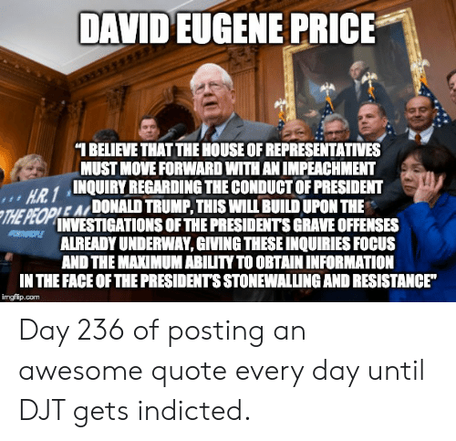 "Focus, House, and Information: DAVID EUGENE PRICE  1 BELIEVE THAT THE HOUSE OF REPRESENTATIVES  MUST MOVE FORWARD WITH AN IMPEACHMENT  HR 1INQUIRYREGARDING THE CONDUCT OF PRESIDENT  OPLE ADONALD TRUMP, THIS WILL BUILD UPON THE  THE PEOPNESTIGATIONS OF THE PRESIDENTS GRAVE OFFENSES  ALREADY UNDERWAY, GIVING THESE INQUIRIES FOCUS  AND THE MAXIMUM ABILITY TO OBTAIN INFORMATION  IN THE FACE OF THE PRESIDENTS STONEWALLING AND RESISTANCE""  imgflip.com Day 236 of posting an awesome quote every day until DJT gets indicted."