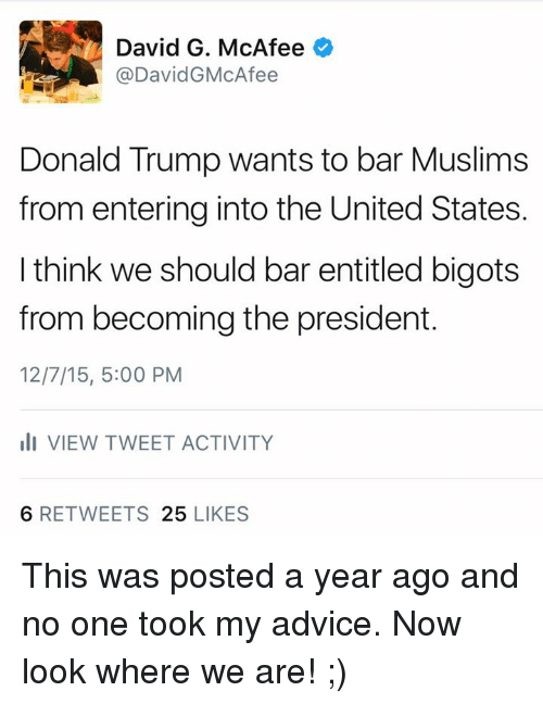 Advice, Donald Trump, and Memes: David G. McAfee  @David GMcAfee  Donald Trump wants to bar Muslims  from entering into the United States.  I think we should bar entitled bigots  from becoming the president.  12/7/15, 5:00 PM  Ili VIEW TWEET ACTIVITY  6 RETWEETS  25  LIKES ‪This was posted a year ago and no one took my advice.‬  ‪Now look where we are! ;)‬