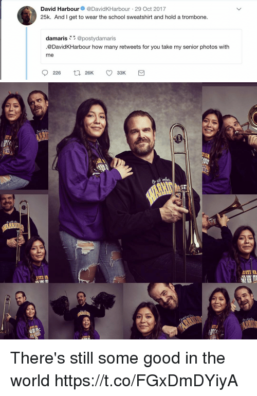 School, Good, and World: David Harbour@DavidKHarbour 29 Oct 2017  25k. And I get to wear the school sweatshirt and hold a trombone.  damaris @postydamaris  .@DavidKHarbour how many retweets for you take my senior photos with  me  226 26K 33K There's still some good in the world https://t.co/FGxDmDYiyA
