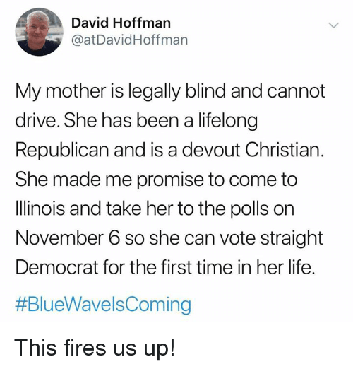 Life, Memes, and Drive: David Hoffman  @at DavidHoffmarn  My mother is legally blind and cannot  drive. She has been a lifelong  Republican and is a devout Christian.  She made me promise to come to  Illinois and take her to the polls on  November 6 so she can vote straight  Democrat for the first time in her life.  This fires us up!