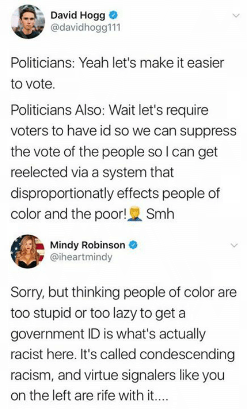 Lazy, Memes, and Racism: David Hogg  @davidhogg111  Politicians: Yeah let's make it easier  to vote.  Politicians Also: Wait let's require  voters to have id so we can suppress  the vote of the people so l can get  reelected via a system that  disproportionatly effects people of  color and the poor! Smh  Mindy Robinson  @iheartmindy  Sorry, but thinking people of color are  too stupid or too lazy to get a  government ID is what's actually  racist here. It's called condescending  racism, and virtue signalers like you  on the left are rife with it....