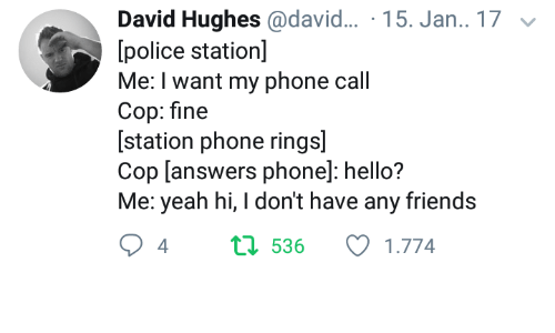 Friends, Hello, and Phone: David Hughes@david... 15. Jan.. 17  police station]  Me: I want my phone call  Cop: fine  [station phone rings]  Cop [answers phone]: hello?  Me: yeah hi,I don't have any friends  4  t1 536  1.774