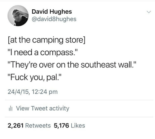 "Fuck You, Fuck, and Compass: David Hughes  @david8hughes  [at the camping store]  ""I need a compass.""  They're over on the southeast wall.""  ""Fuck you, pal.""  24/4/15, 12:24 pm  ll View Tweet activity  2,261 Retweets 5,176 Likes"