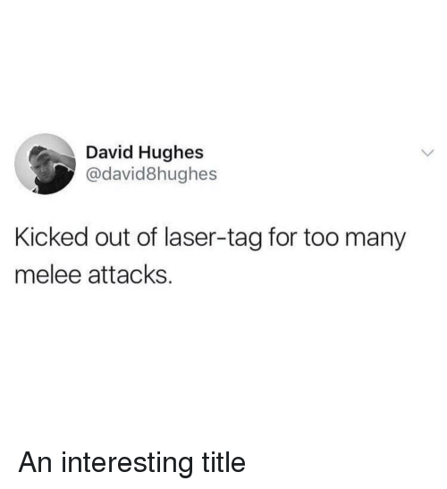 Reddit, Laser, and Melee: David Hughes  @david8hughes  Kicked out of laser-tag for too many  melee attacks