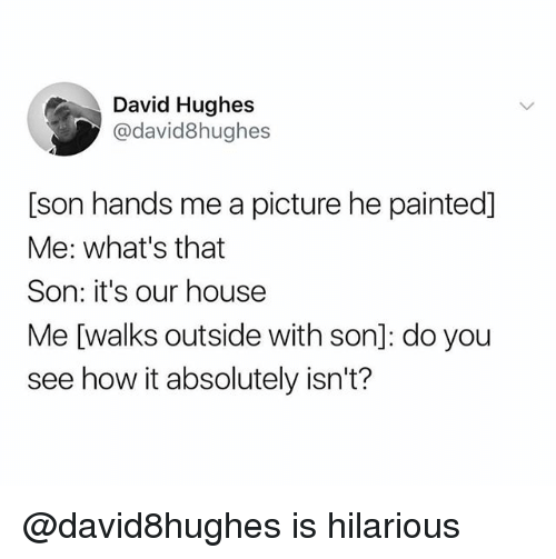 House, Dank Memes, and Hilarious: David Hughes  @david8hughes  [son hands me a picture he painted]  Me: what's that  Son: it's our house  Me [walks outside with son]: do you  see how it absolutely isn't? @david8hughes is hilarious