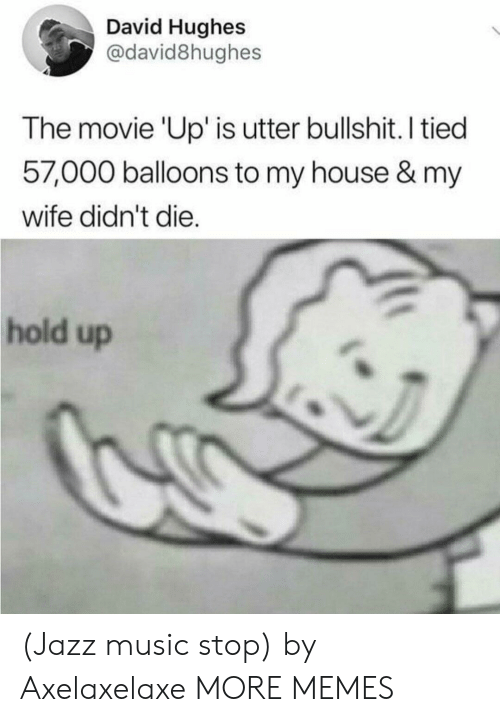 Dank, Memes, and Music: David Hughes  @david8hughes  The movie 'Up' is utter bullshit. I tied  57,000 balloons to my house & my  wife didn't die.  hold up (Jazz music stop) by Axelaxelaxe MORE MEMES