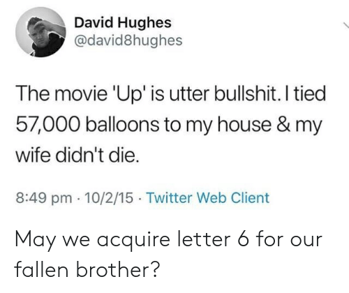 My House, Twitter, and House: David Hughes  @david8hughes  The movie 'Up' is utter bullshit. I tied  57,000 balloons to my house & my  wife didn't die  8:49 pm 10/2/15 Twitter Web Client May we acquire letter 6 for our fallen brother?