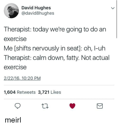 Exercise, Today, and MeIRL: David Hughes  @david8hughes  Therapist: today we're going to do an  exercise  Me [shifts nervously in seat]: oh, I-uh  Therapist: calm down, fatty. Not actual  exercise  2/22/16,10:20 PM  1,604 Retweets 3,721 Likes  10 meirl