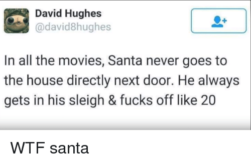 Movies, Wtf, and House: David Hughes  davidShughes  In all the movies, Santa never goes to  the house directly next door. He always  gets in his sleigh & fucks off like 20