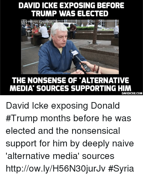 Donald Trump, Memes, and Http: DAVID ICKE EXPOSING BEFORE  TRUMP WAS ELECTED  THE NONSENSE OF 'ALTERNATIVE  MEDIA SOURCES SUPPORTING HIM  DAVIDICKE.COM David Icke exposing Donald #Trump months before he was elected and the nonsensical support for him by deeply naive 'alternative media' sources http://ow.ly/H56N30jurJv #Syria