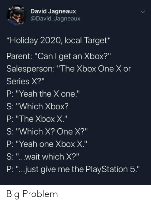 """PlayStation, Target, and Xbox One: David Jagneaux  @David Jagneaux  *Holiday 2020, local Target*  Parent: """"Can I get an Xbox?""""  Salesperson: """"The Xbox One X or  Series X?""""  P: """"Yeah the X one.""""  S: """"Which Xbox?  P: """"The Xbox X.""""  S: """"Which X? One X?""""  P: """"Yeah one Xbox X.""""  S: """"...wait which X?""""  P: """"...just give me the PlayStation 5."""" Big Problem"""