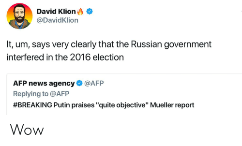 "News, Wow, and Putin: David Klion  @DavidKlion  It, um, says very clearly that the Russian government  interfered in the 2016 election  AFP news agency @AFP  Replying to @AFP  #BREAKING Putin praises ""quite objective"" Mueller report Wow"
