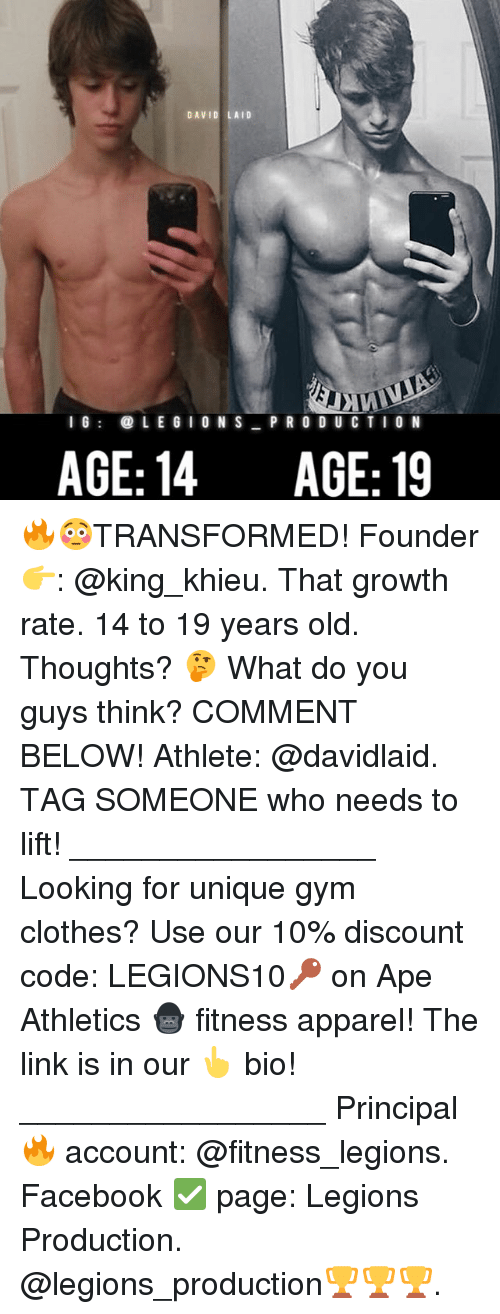 Clothes, Facebook, and Gym: DAVID LAID  I 6  LE G I ON S P R O D UC TIO N  AGE: 14  AGE: 19 🔥😳TRANSFORMED! Founder 👉: @king_khieu. That growth rate. 14 to 19 years old. Thoughts? 🤔 What do you guys think? COMMENT BELOW! Athlete: @davidlaid. TAG SOMEONE who needs to lift! _________________ Looking for unique gym clothes? Use our 10% discount code: LEGIONS10🔑 on Ape Athletics 🦍 fitness apparel! The link is in our 👆 bio! _________________ Principal 🔥 account: @fitness_legions. Facebook ✅ page: Legions Production. @legions_production🏆🏆🏆.