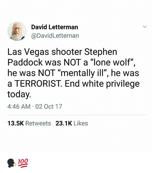 """Memes, Stephen, and Las Vegas: David Letterman  @DavidLetternan  Las Vegas shooter Stephen  Paddock was NOT a """"lone wolf"""",  he was NOT """"mentally ill"""", he was  a TERRORIST. End white privilege  today  4:46 AM 02 Oct 17  13.5K Retweets 23.1K Likes 🗣💯"""