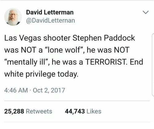 """Stephen, Las Vegas, and David Letterman: David Letterman  @DavidLetternan  Las Vegas shooter Stephen Paddock  was NOT a """"lone wolf"""", he was NOT  mentally ill"""", he was a TERRORIST. End  white privilege today  4:46 AM- Oct 2, 2017  25,288 Retweets  44,743 Likes"""