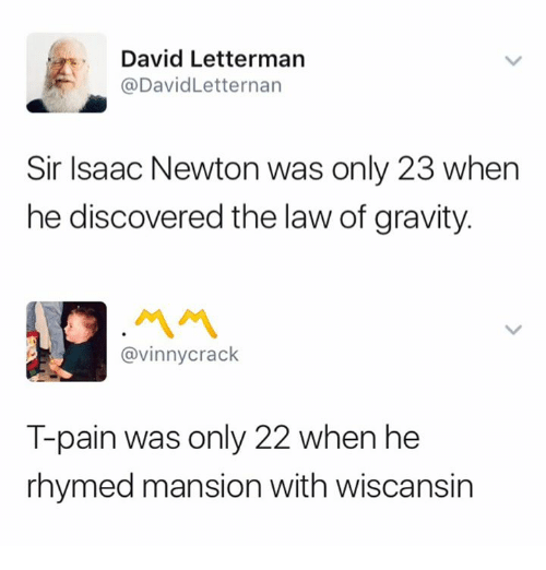 T-Pain, David Letterman, and Gravity: David Letterman  @DavidLetternan  Sir Isaac Newton was only 23 when  he discovered the law of gravity.  @vinnycrack  T-pain was only 22 when he  rhymed mansion with wiscansin