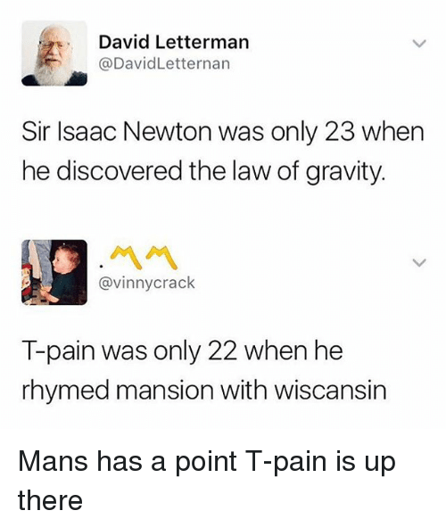 Funny, T-Pain, and David Letterman: David Letterman  @DavidLetternan  Sir Isaac Newton was only 23 when  he discovered the law of gravity.  ペペ  @vinnycrack  T-pain was only 22 when he  rhymed mansion with wiscansin Mans has a point T-pain is up there