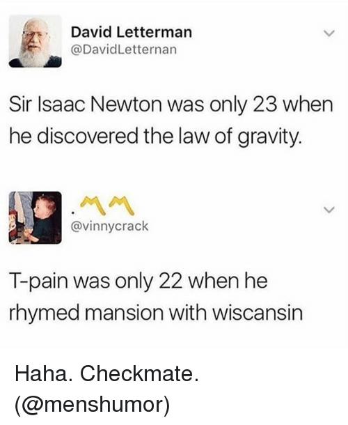 Ironic, T-Pain, and David Letterman: David Letterman  @DavidLetternan  Sir Isaac Newton was only 23 when  he discovered the law of gravity.  @vinnycrack  T-pain was only 22 when he  rhymed mansion with wiscansirn Haha. Checkmate. (@menshumor)