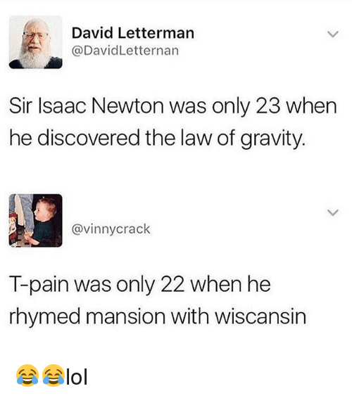 Memes, T-Pain, and David Letterman: David Letterman  @DavidLetternan  Sir Isaac Newton was only 23 when  he discovered the law of gravity  @vinnycrack  T-pain was only 22 when he  rhymed mansion with wiscansin 😂😂lol