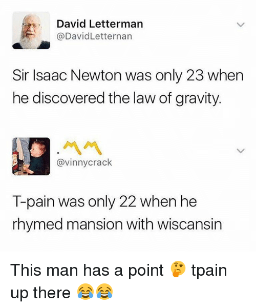 Memes, T-Pain, and David Letterman: David Letterman  @DavidLetternan  Sir Isaac Newton was only 23 when  he discovered the law of gravity.  @vinnycrack  T-pain was only 22 when he  rhymed mansion with wiscansin This man has a point 🤔 tpain up there 😂😂