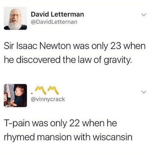 Memes, T-Pain, and David Letterman: David Letterman  @DavidLetternan  Sir Isaac Newton was only 23 when  he discovered the law of gravity.  ペペ  @vinnycrack  T-pain was only 22 when he  rhymed mansion with wiscansin